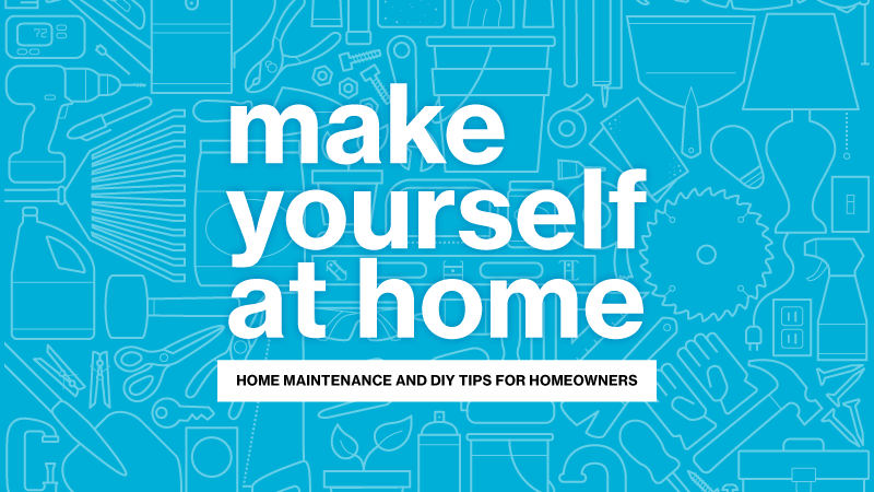 make yourself at home: Home maintenance and DIY tips for homeowners