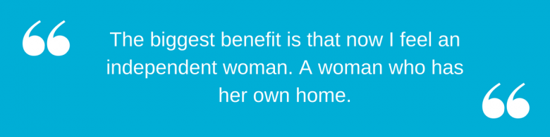 "Jane quote: ""The biggest benefit is that now I feel an independent woman. A woman who has her own home."""