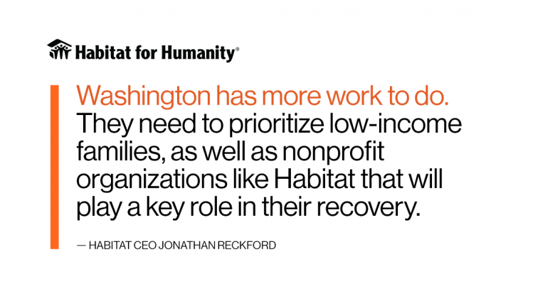Graphic of quote, which says: Washington has more work to do. They need to prioritize low-income families, as well as nonprofit organizations like Habitat that will play a key role in their recovery.